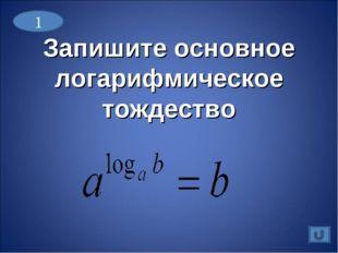 Запишите основное логарифмическое тождество 1