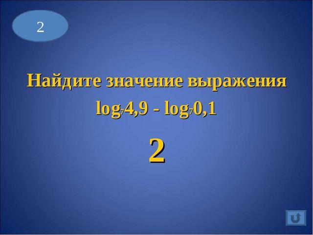 Найдите значение выражения log74,9 - log70,1 2 2