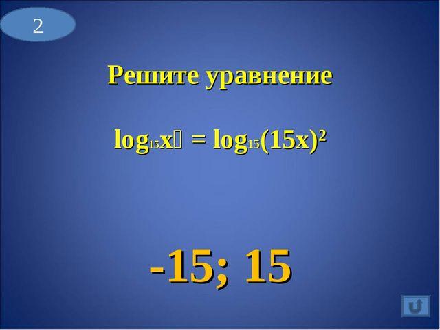 Решите уравнение log15x⁴ = log15(15x)² -15; 15 2