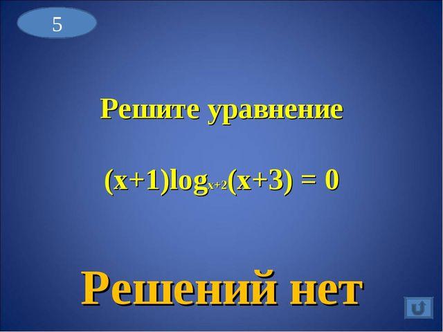 Решите уравнение (x+1)logx+2(x+3) = 0 Решений нет 5
