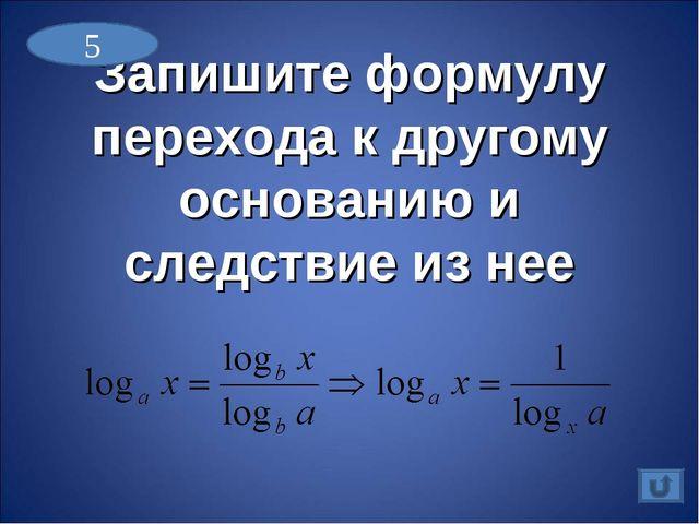Запишите формулу перехода к другому основанию и следствие из нее 5