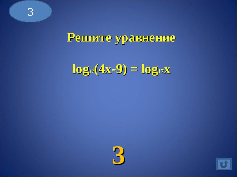 3 3 Решите уравнение log17(4x-9) = log17x