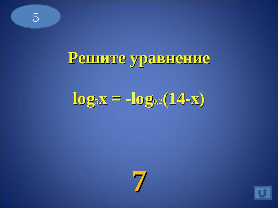 5 Решите уравнение log5x = -log0,2(14-x) 7