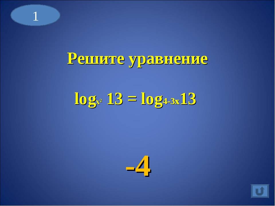Решите уравнение logx² 13 = log4-3x13 -4 1