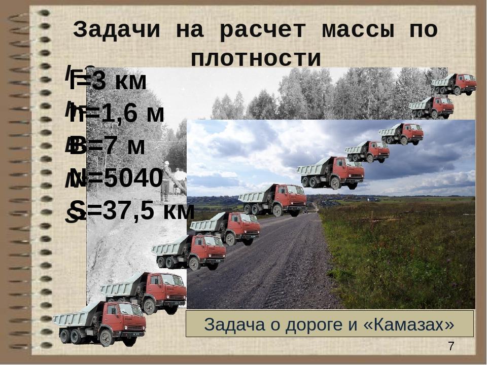 Задачи на расчет массы по плотности l=3 км h=1,6 м B=7 м N=5040 S=37,5 км l=3...