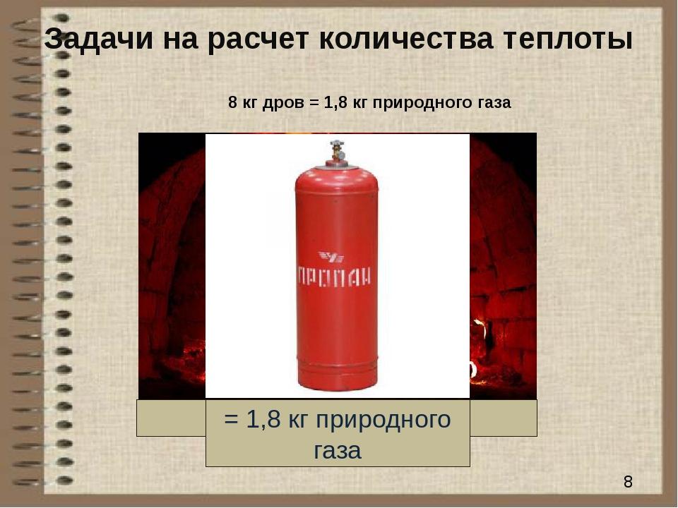 Задачи на расчет количества теплоты 8 кг дров = 1,8 кг природного газа 8 кг д...
