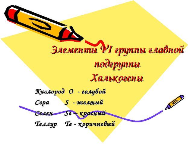 Элементы VI группы главной подгруппы Халькогены Кислород O - голубой Сера S -...