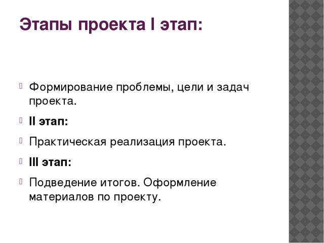 Этапы проекта I этап: Формирование проблемы, цели и задач проекта. II этап: П...