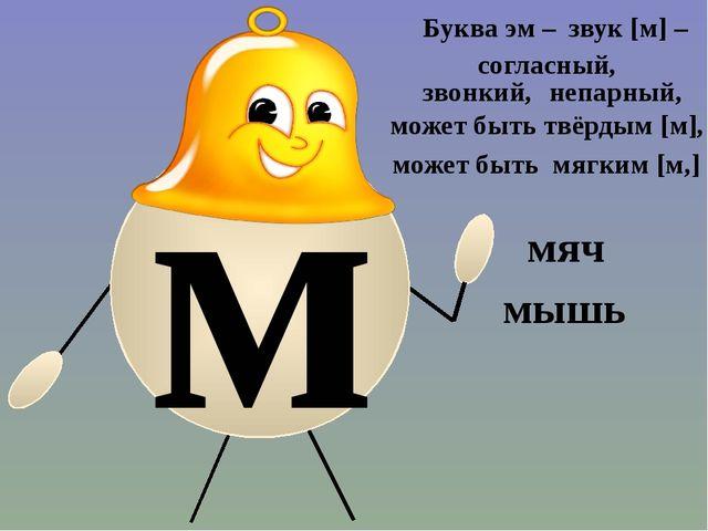 м мышь Буква эм – звук [м] – согласный, звонкий, непарный, может быть твёрды...