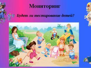 Мониторинг Будет ли тестирование детей?