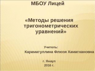 МБОУ Лицей «Методы решения тригонометрических уравнений» Учитель: Караматулли