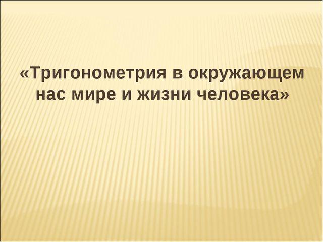 «Тригонометрия в окружающем нас мире и жизни человека»