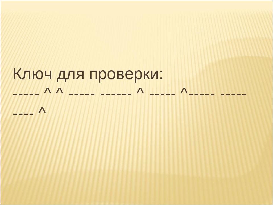 Ключ для проверки: ----- ^ ^ ----- ------ ^ ----- ^----- ----- ---- ^