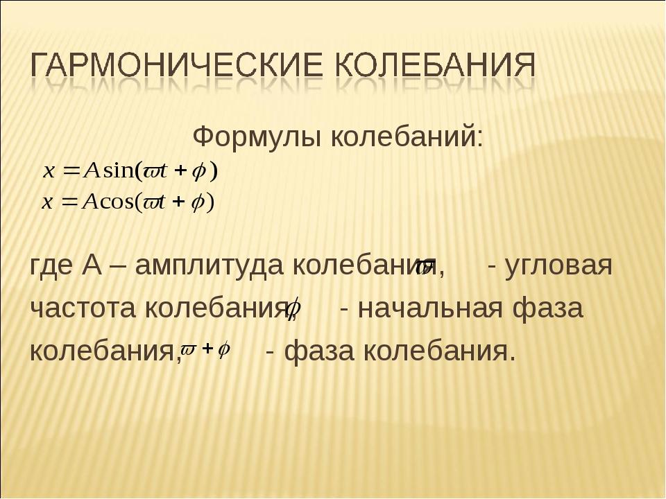 Формулы колебаний: где A – амплитуда колебания, - угловая частота колебания,...