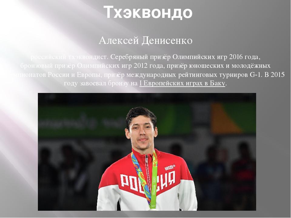 Тхэквондо Алексей Денисенко российскийтхэквондист.Серебряный призёр Олимпий...
