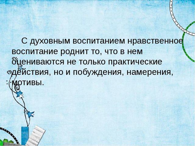 С духовным воспитанием нравственное воспитание роднит то, что в нем оцениваю...