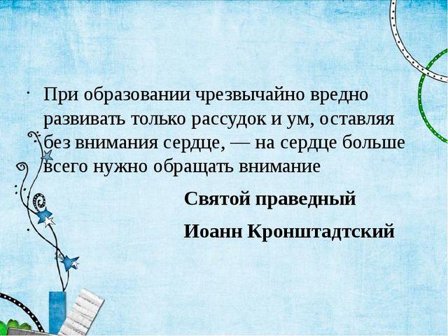 При образовании чрезвычайно вредно развивать только рассудок и ум, оставляя...