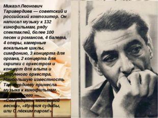 Микаэл Леонович Таривердиев — советский и российский композитор. Он написал м