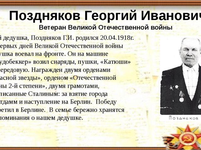 Поздняков Георгий Иванович Ветеран Великой Отечественной войны Мой дедушка,...
