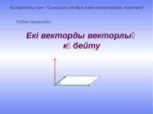 """Екі векторды векторлық көбейту Сабақ тақырыбы: Қолданбалы курс """"Сызықтық алг"""
