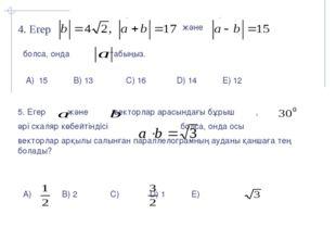 4. Егер және болса, онда табыңыз. А) 15 B) 13 C) 16 D) 14 E) 12 5. Егер және