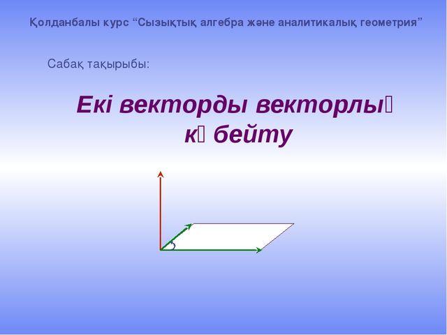 """Екі векторды векторлық көбейту Сабақ тақырыбы: Қолданбалы курс """"Сызықтық алг..."""