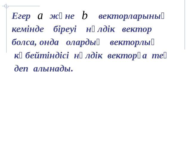 Егер және векторларының кемінде біреуі нөлдік вектор болса, онда олардың вект...