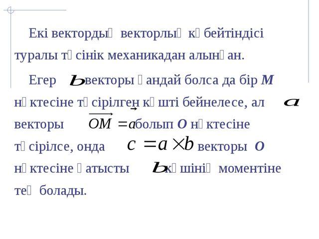 Екі вектордың векторлық көбейтіндісі туралы түсінік механикадан алынған. Еге...