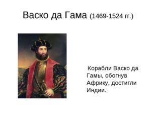 Васко да Гама (1469-1524 гг.) Корабли Васко да Гамы, обогнув Африку, достигли