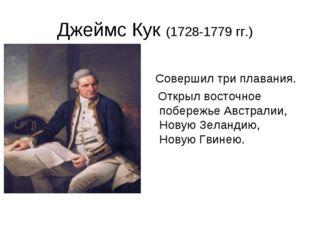 Джеймс Кук (1728-1779 гг.) Совершил три плавания. Открыл восточное побережье