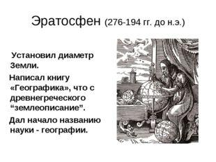 Эратосфен (276-194 гг. до н.э.) Установил диаметр Земли. Написал книгу «Геогр