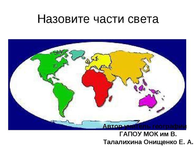 Назовите части света Автор учитель географии ГАПОУ МОК им В. Талалихина Онище...