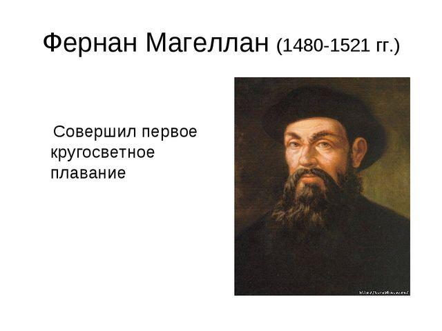 Фернан Магеллан (1480-1521 гг.) Совершил первое кругосветное плавание
