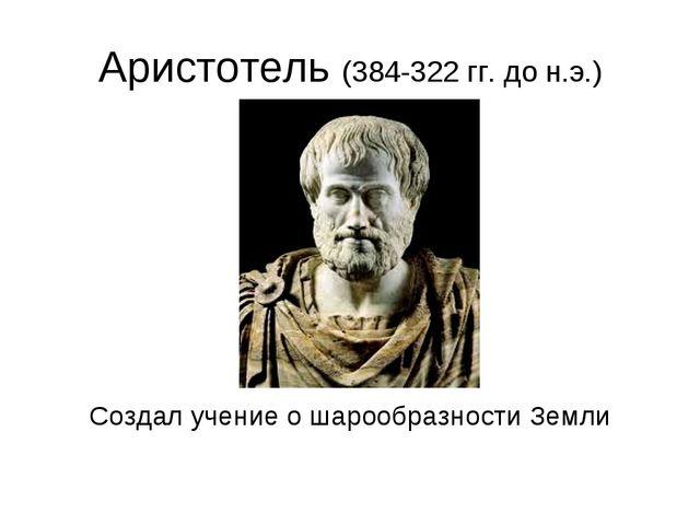 Аристотель (384-322 гг. до н.э.) Создал учение о шарообразности Земли