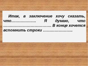 Итак, в заключение хочу сказать, что………………. Я думаю, что ………………………………. В кон