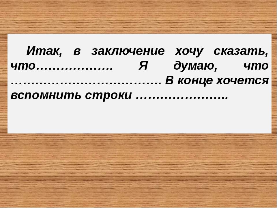 Итак, в заключение хочу сказать, что………………. Я думаю, что ………………………………. В кон...