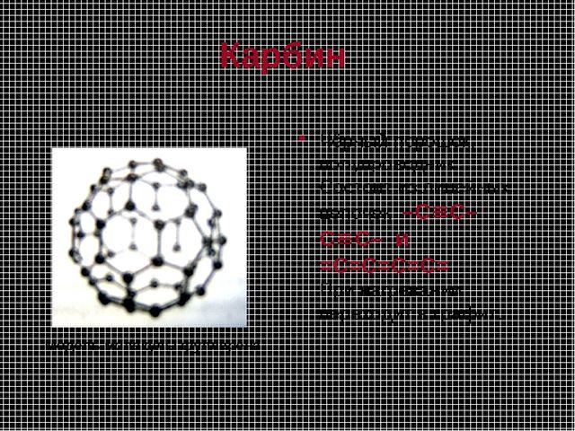 Карбин Чёрный порошок; полупроводник. Состоит из линейных цепочек –CºC–CºC–...