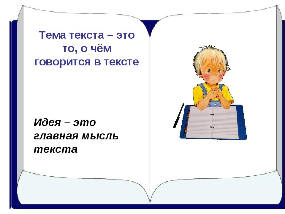 Тема текста – это то, о чём говорится в тексте Идея – это главная мысль текста