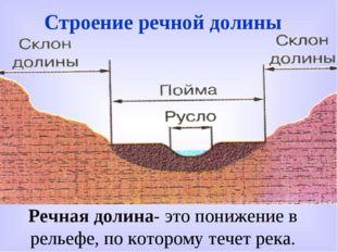 Строение речной долины Речная долина- это понижение в рельефе, по которому те