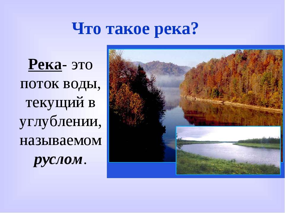 Что такое река? Река- это поток воды, текущий в углублении, называемом руслом.