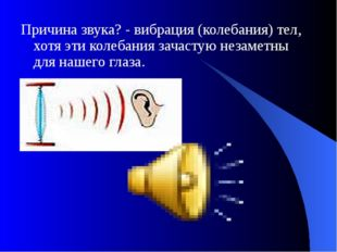 Причина звука? - вибрация (колебания) тел, хотя эти колебания зачастую незаме