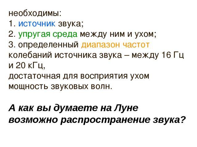необходимы: 1. источник звука; 2. упругая среда между ним и ухом; 3. определе...