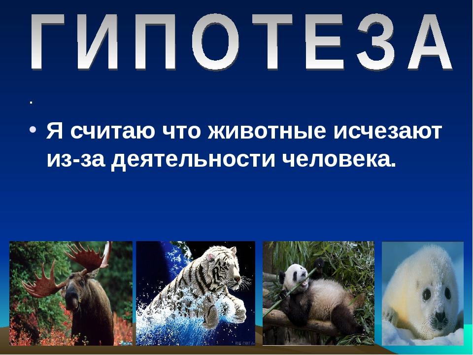 . . Я считаю что животные исчезают из-за деятельности человека.