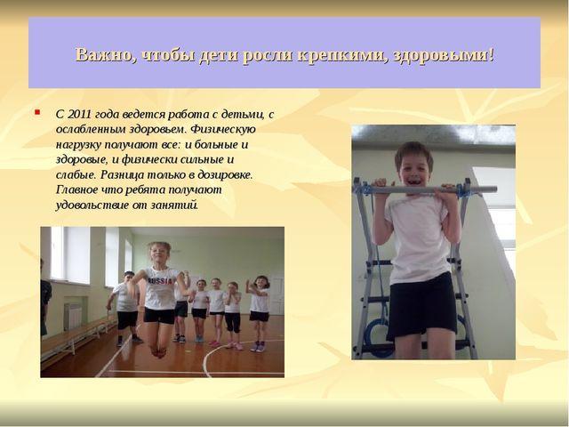 Важно, чтобы дети росли крепкими, здоровыми! . С 2011 года ведется работа с д...