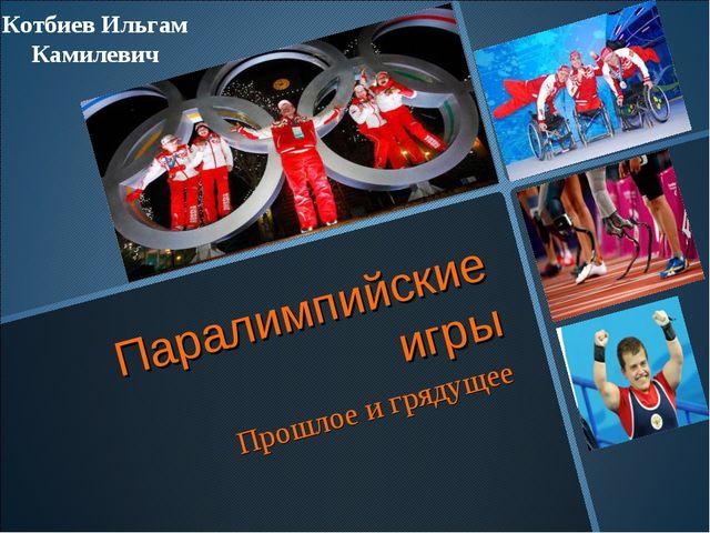 Паралимпийские игры Прошлое и грядущее Котбиев Ильгам Камилевич