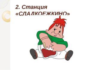 2. Станция «СЛАДКОЕЖКИНО»