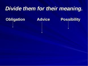 Divide them for their meaning. Obligation Advice Possibility