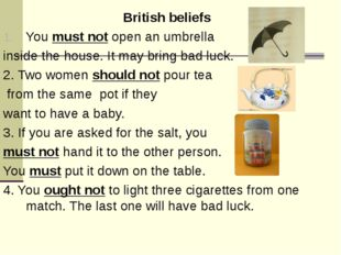 British beliefs You must not open an umbrella inside the house. It may bring