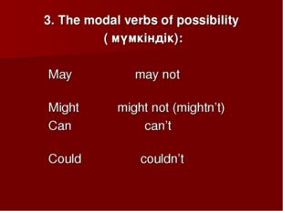 3. The modal verbs of possibility ( мүмкіндік): May may not Might might not (