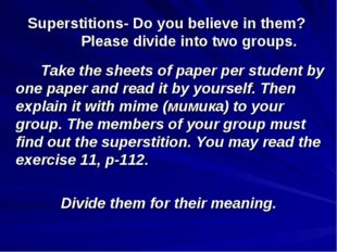 Superstitions- Do you believe in them? Please divide into two groups. Take th